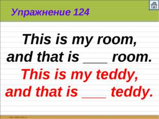 Упражнение 124 This is my room, and that is ___ room. This is my teddy, and t