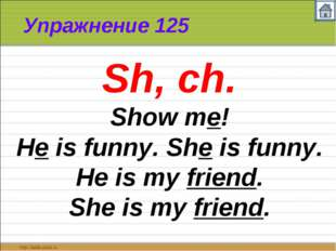 Упражнение 125 Sh, ch. Show me! He is funny. She is funny. He is my friend. S