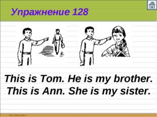 Упражнение 128 This is Tom. He is my brother. This is Ann. She is my sister.