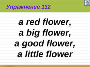 Упражнение 132 a red flower, a big flower, a good flower, a little flower