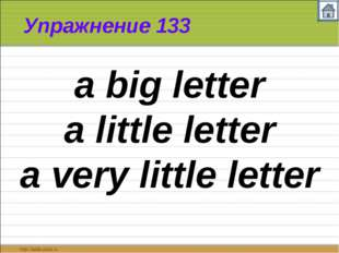 Упражнение 133 a big letter a little letter a very little letter