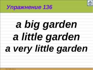 Упражнение 136 a big garden a little garden a very little garden