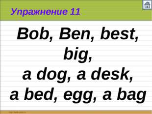 Упражнение 11 Bob, Ben, best, big, a dog, a desk, a bed, egg, a bag