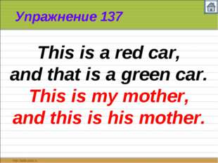 Упражнение 137 This is a red car, and that is a green car. This is my mother,