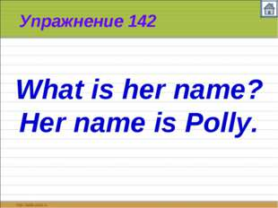 Упражнение 142 What is her name? Her name is Polly.