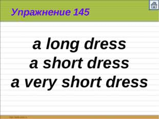 Упражнение 145 a long dress a short dress a very short dress