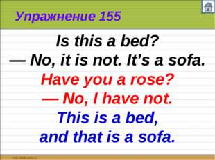 Упражнение 155 Is this a bed? — No, it is not. It's a sofa. Have you a rose?