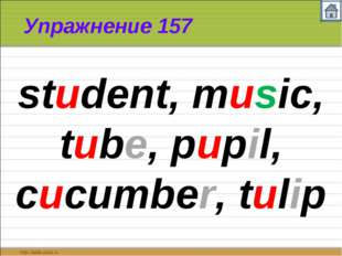 Упражнение 157 student, music, tube, pupil, cucumber, tulip