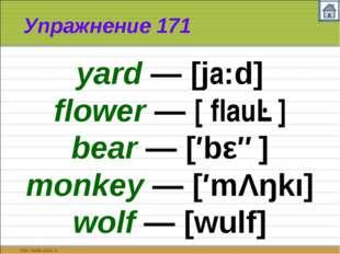 Упражнение 171 yard — [ja:d] flower — [′flauə] bear — [′bεə] monkey — [′mΛŋkı