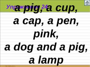 Упражнение 24 a pig, a cup, a cap, a pen, pink, a dog and a pig, a lamp