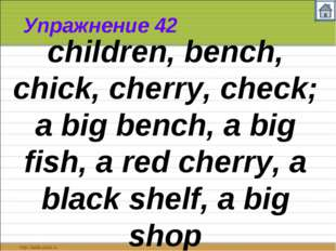 Упражнение 42 children, bench, chick, cherry, check; a big bench, a big fish,