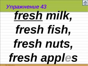 Упражнение 43 fresh milk, fresh fish, fresh nuts, fresh apples
