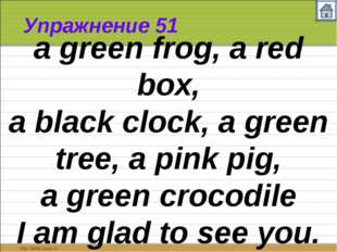 Упражнение 51 a green frog, a red box, a black clock, a green tree, a pink pi