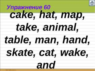 Упражнение 60 cake, hat, map, take, animal, table, man, hand, skate, cat, wak