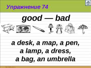Упражнение 74 a desk, a map, a pen, a lamp, a dress, a bag, an umbrella good