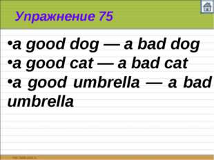 Упражнение 75 a good dog — a bad dog a good cat — a bad cat a good umbrella —