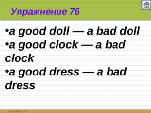 Упражнение 76 a good doll — a bad doll a good clock — a bad clock a good dres