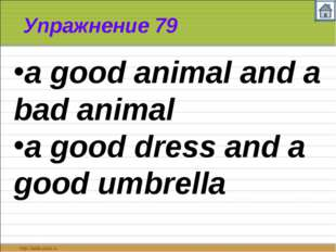 Упражнение 79 a good animal and a bad animal a good dress and a good umbrella