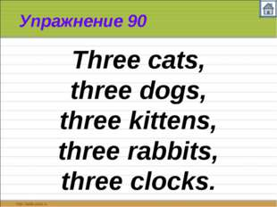 Упражнение 90 Three cats, three dogs, three kittens, three rabbits, three clo