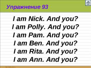 Упражнение 93 I am Nick. And you? I am Polly. And you? I am Pam. And you? I a