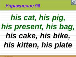 Упражнение 96 his cat, his pig, his present, his bag, his cake, his bike, his