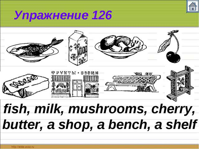 Упражнение 126 fish, milk, mushrooms, cherry, butter, a shop, a bench, a shelf