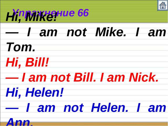 Упражнение 66 Hi, Mike! — I am not Mike. I am Tom. Hi, Bill! — I am not Bill....