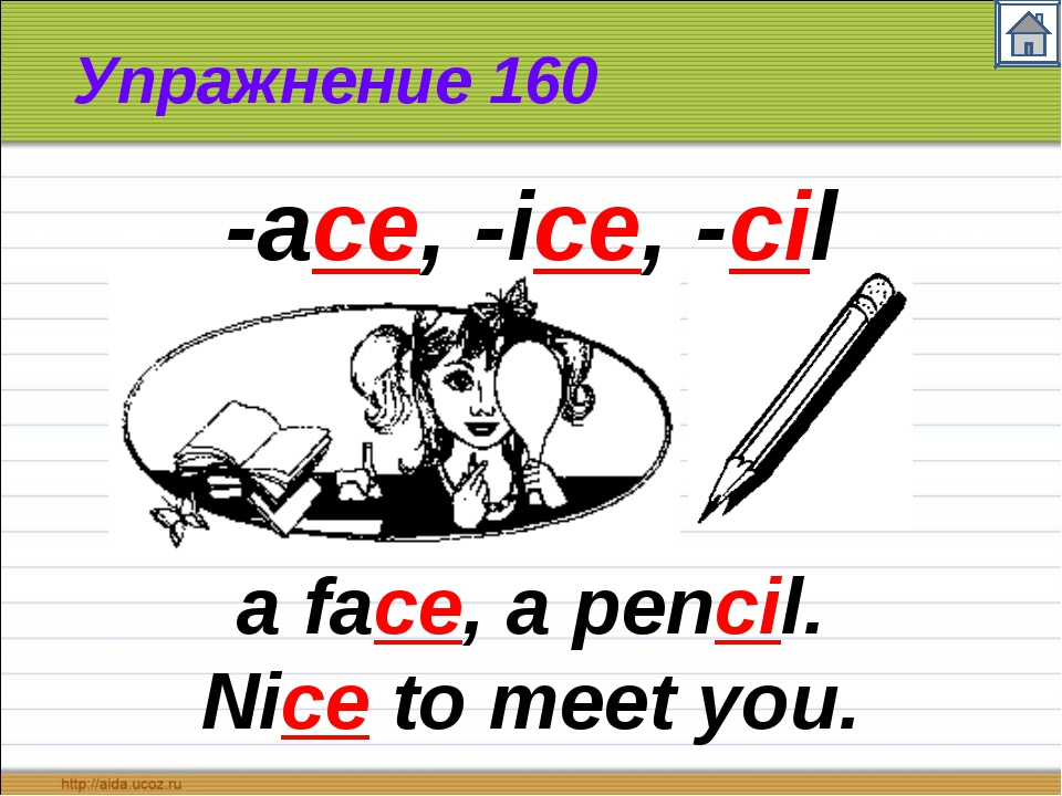 Упражнение 160 a face, a pencil. Nice to meet you. -ace, -ice, -cil