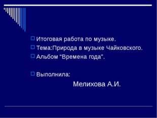"""Итоговая работа по музыке. Тема:Природа в музыке Чайковского. Альбом """"Времена"""