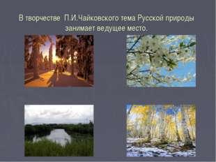 В творчестве П.И.Чайковского тема Русской природы занимает ведущее место.