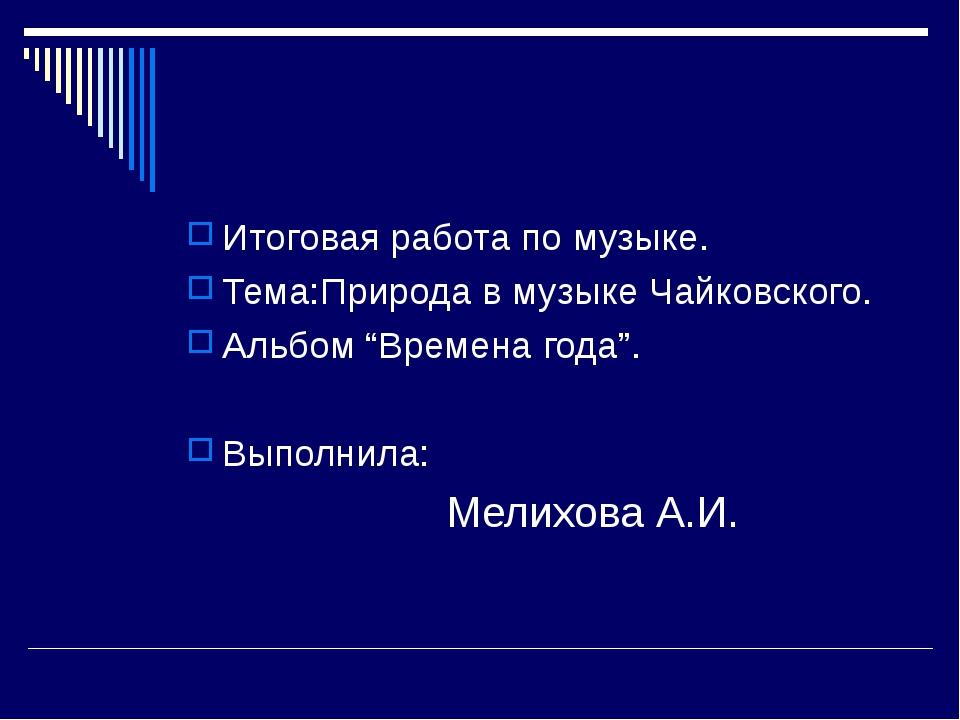 """Итоговая работа по музыке. Тема:Природа в музыке Чайковского. Альбом """"Времена..."""