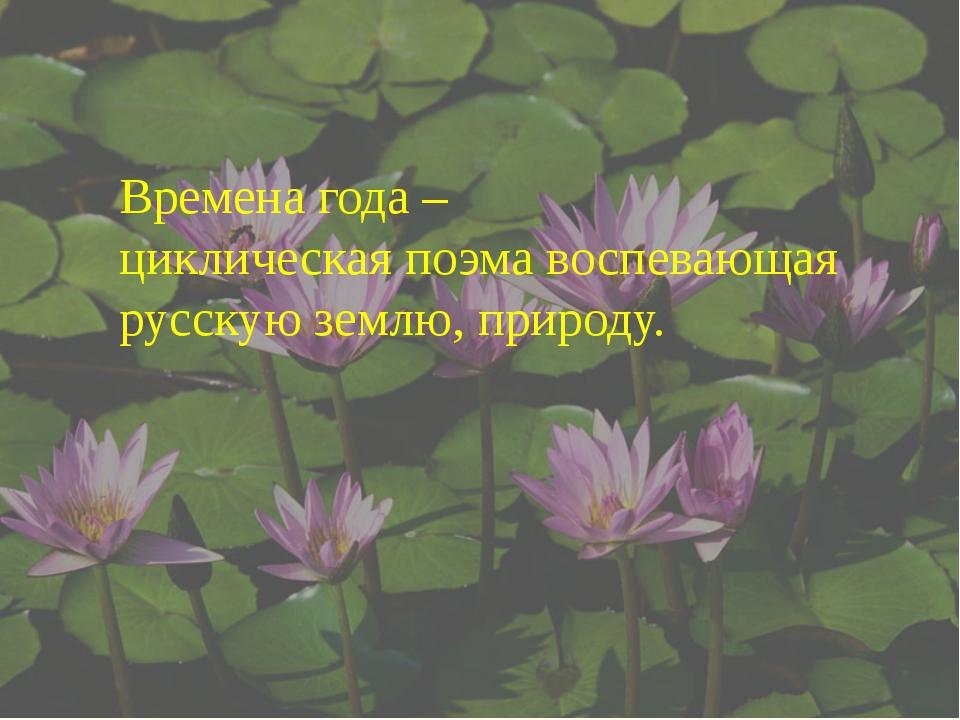 Времена года – циклическая поэма воспевающая русскую землю, природу.