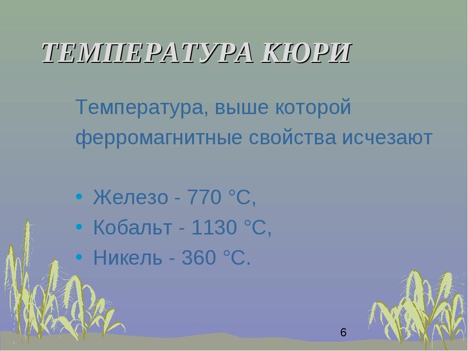 ТЕМПЕРАТУРА КЮРИ Температура, выше которой ферромагнитные свойства исчезают Ж...