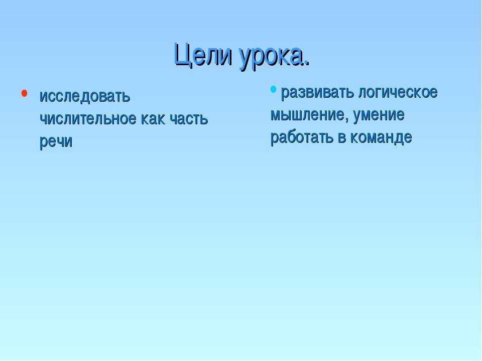 Цели урока. исследовать числительное как часть речи развивать логическое мышл...