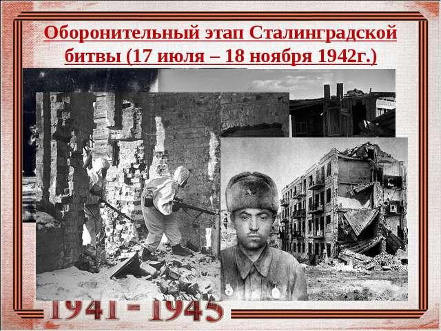 Оборонительный этап Сталинградской битвы (17 июля – 18 ноября 1942г.)
