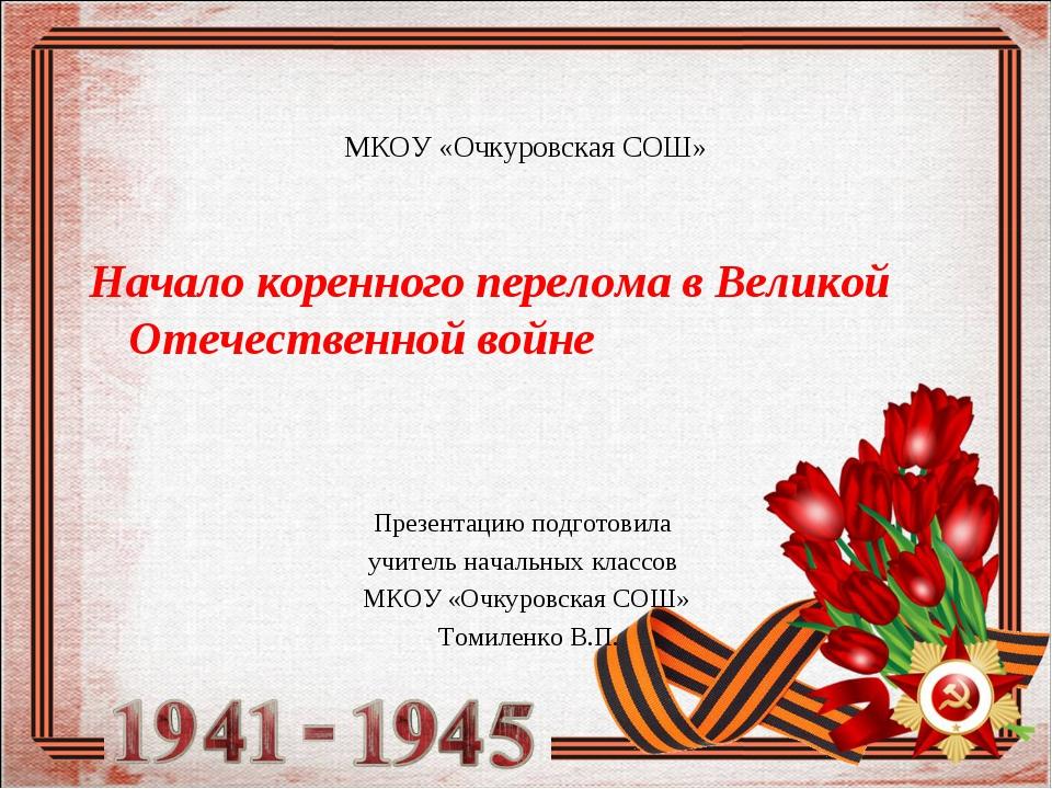 МКОУ «Очкуровская СОШ» Начало коренного перелома в Великой Отечественной войн...