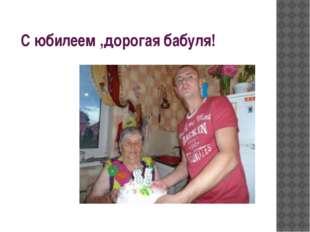 С юбилеем ,дорогая бабуля!