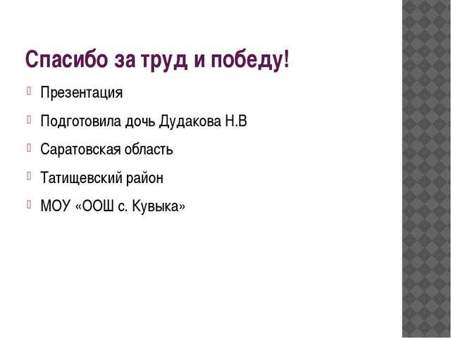 Спасибо за труд и победу! Презентация Подготовила дочь Дудакова Н.В Саратовск...
