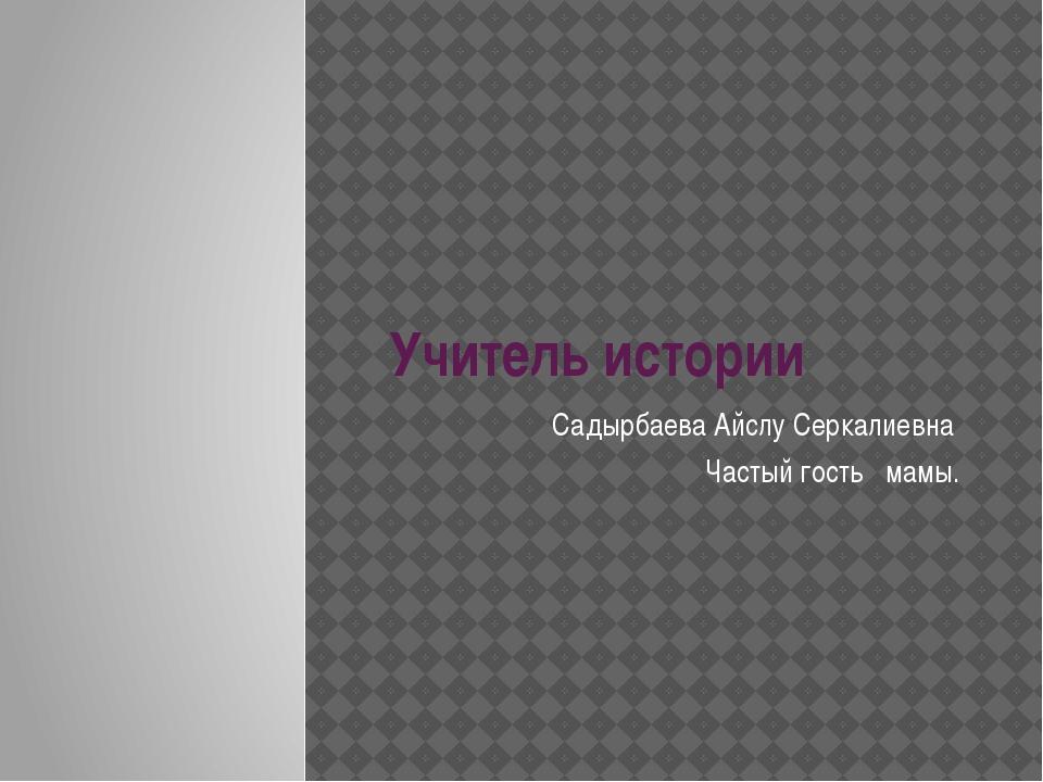 Учитель истории Садырбаева Айслу Серкалиевна Частый гость мамы.