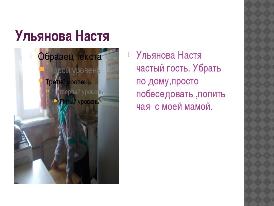 Ульянова Настя Ульянова Настя частый гость. Убрать по дому,просто побеседоват...