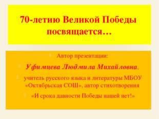 70-летию Великой Победы посвящается… Автор презентации: Уфимцева Людмила Миха