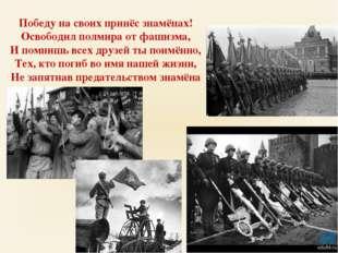 Победу на своих принёс знамёнах! Освободил полмира от фашизма, И помнишь всех