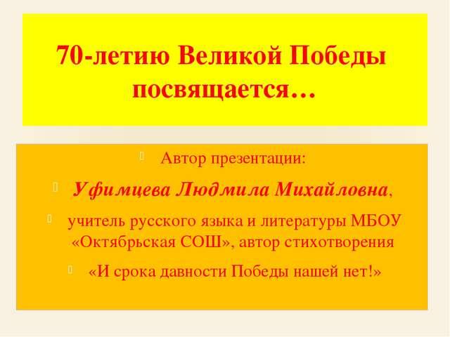 70-летию Великой Победы посвящается… Автор презентации: Уфимцева Людмила Миха...