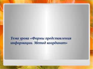 Тема урока «Формы представления информации. Метод координат»