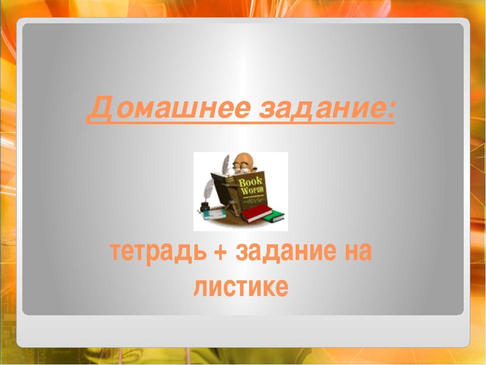 Домашнее задание:    тетрадь + задание на листике