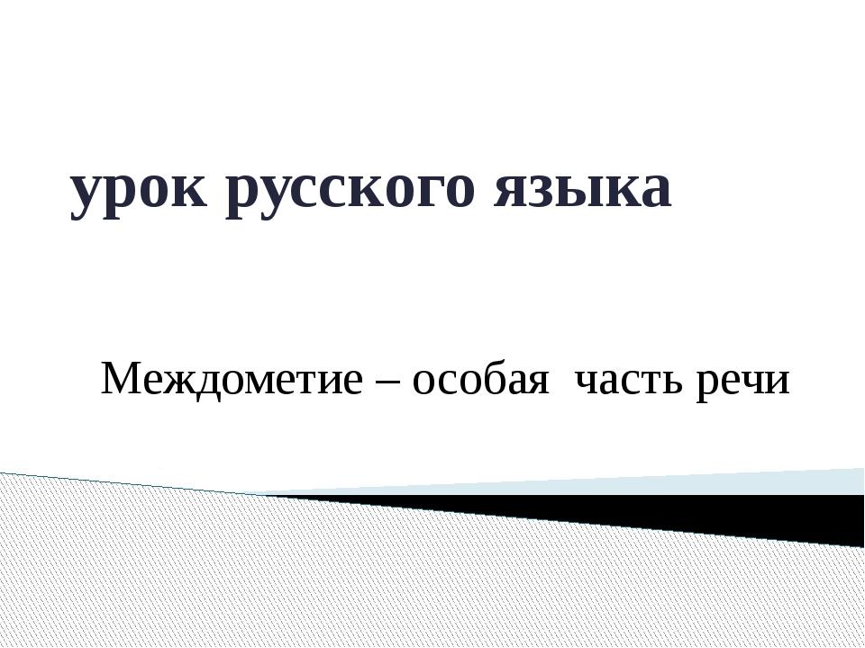 урок русского языка Междометие – особая часть речи
