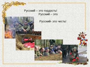 Русский – это гордость! Русский – это слава! Русский- это честь!