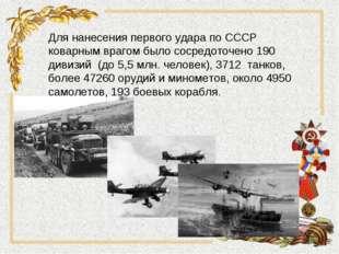 Для нанесения первого удара по СССР коварным врагом было сосредоточено 190 ди
