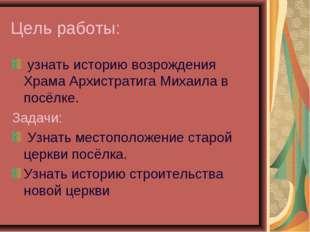 Цель работы: узнать историю возрождения Храма Архистратига Михаила в посёлке.