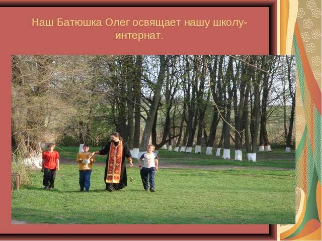Наш Батюшка Олег освящает нашу школу-интернат.